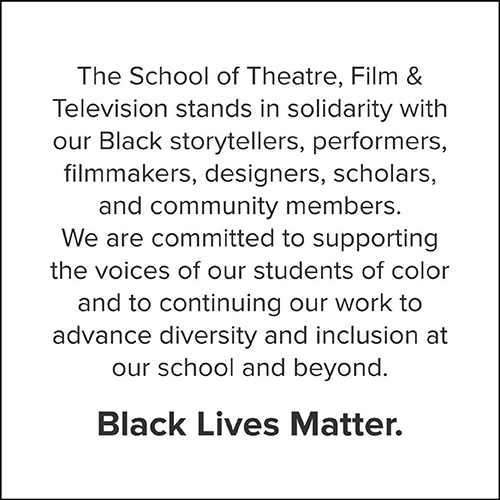 The School of Theatre, Film & Television stands in solidarity with our Black storytellers, performers, filmmakers, designers, scholars, and community members.
