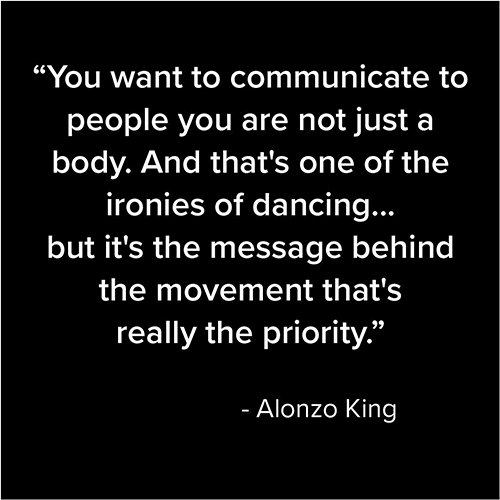 You want to communicate to people you are not just a body. And that's one of the ironies of dancing... but it's the message behind the movement that's really the priority. - Alonzo King