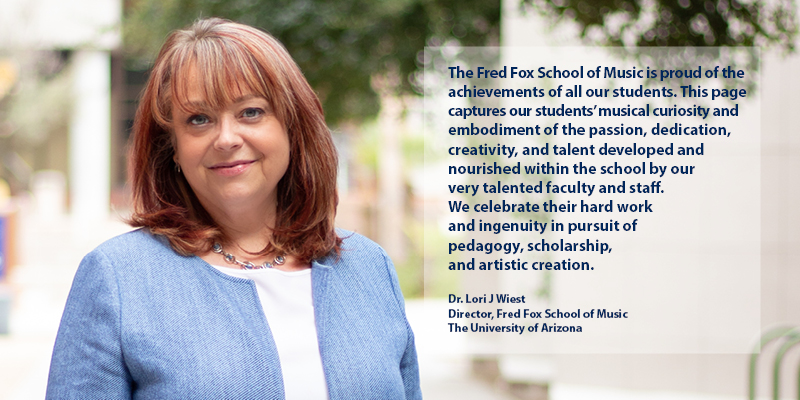 The Fred Fox School of Music is proud of the achievements of all our students. This page captures our students' musical curiosity and embodiment of the passion, dedication, creativity, and talent developed and nourished within the school by our very talented faculty and staff. We celebrate their hard work and ingenuity in pursuit of pedagogy, scholarship, and artistic creation. Dr. Lori J Wiest Director, Fred Fox School of Music The University of Arizona